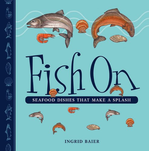 Fish on: Seafood Dishes That Make a Splash 9781926741123