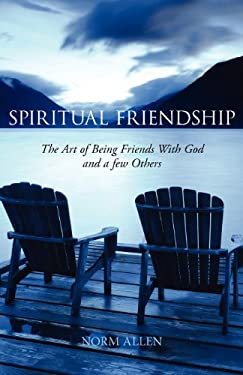 Spiritual Friendship: The Art of Being Friends with God and a Few Others 9781926798080