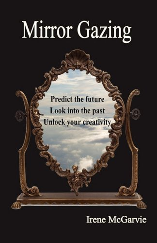 Mirror Gazing: Predict the Future, Look Into the Past, Unlock Your Creativity 9781926826011