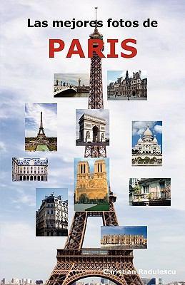 Las Mejores Fotos de Paris: Incluyendo Las Principales Atracciones Como La Torre Eiffel, El Museo de Louvre, La Catedral de Notre Dame, El Arco de 9781926917023