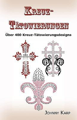 Kreuz-Tatowierungen: Uber 400 Kreuz-Tatowierungsdesigns, Bilder Und Ideen Keltischer-, Stammes-, Christlicher-, Irischer-, und Gotischer Kr 9781926917030