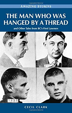 The Man Who Was Hanged by a Thread: And Other Tales from BC's First Lawman 9781926936949