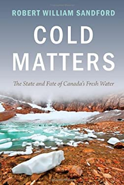 Cold Matters: The State & Fate of Canada's Fresh Water 9781927330197