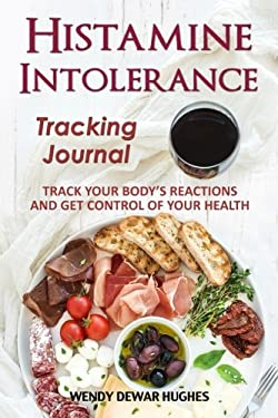 Histamine Intolerance Tracking Journal: Track Your Body's Reactions and Get Control of Your Health
