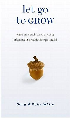 Let Go to Grow: Why Some Businesses Thrive and Others Fail to Reach Their Potential 9781928662600