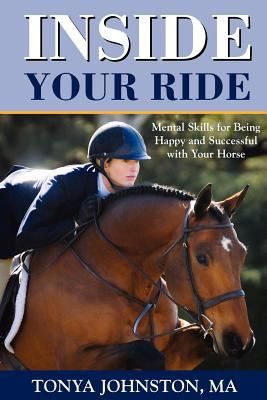 Inside Your Ride: Mental Skills for Being Happy and Successful with Your Horse 9781929164615