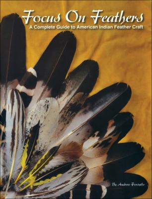 Focus on Feathers: A Complete Guide to American Indian Feather Craft 9781929572137