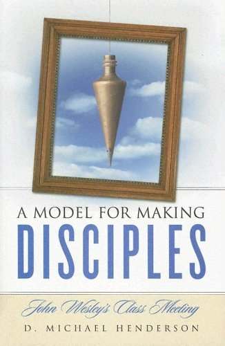 A Model for Making Disciples: John Wesley's Class Meeting 9781928915706