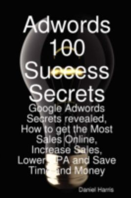 Adwords 100 Success Secrets - Google Adwords Secrets Revealed, How to Get the Most Sales Online, Increase Sales, Lower CPA and Save Time and Money 9781921523809