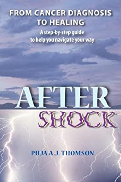 After Shock: From Cancer Diagnosis to Healing - A Step-By-Step Guide to Help You Navigate Your Way 9781928663058