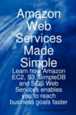 Amazon Web Services Made Simple: Learn How Amazon Ec2, S3, Simpledb and Sqs Web Services Enables You to Reach Business Goals Faster 9781921573064