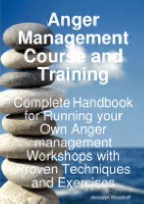 Anger Management Course and Training - Complete Handbook for Running Your Own Anger Management Workshops with Proven Techniques and Exercises 9781921523977