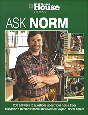 Ask Norm: 250 Answers to Questions about Your Home from Television's Foremost Home Improvement Expert, Norm Abram 9781929049356