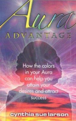 Aura Advantage: How the Colors in Your Aura Can Help You Attain Your Desires and Attract Success 9781928806141