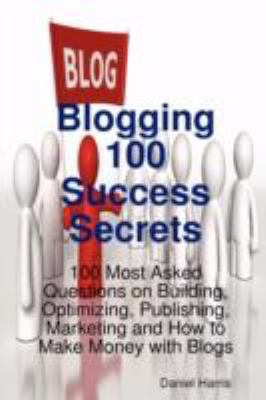 Blogging 100 Success Secrets - 100 Most Asked Questions on Building, Optimizing, Publishing, Marketing and How to Make Money with Blogs 9781921523564