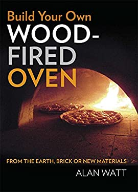 Build Your Own Wood-Fired Oven: From the Earth, Brick or New Materials 9781921719028