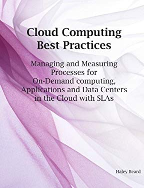 Cloud Computing Best Practices for Managing and Measuring Processes for On-Demand Computing, Applications and Data Centers in the Cloud with Slas 9781921523199