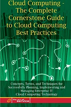 Cloud Computing - The Complete Cornerstone Guide to Cloud Computing Best Practices Concepts, Terms, and Techniques for Successfully Planning, Implemen 9781921573002