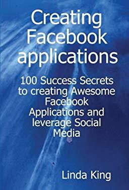 Creating Facebook Applications - 100 Success Secrets to Creating Awesome Facebook Applications and Leverage Social Media 9781921573088