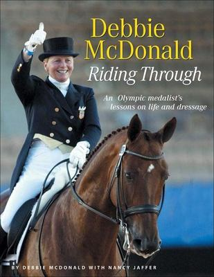 Debbie McDonald Riding Through: An Olympic Medalist's Lessons on Life and Dressage 9781929164356