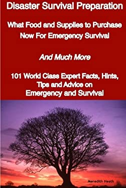 Disaster Survival Preparation - What Food and Supplies to Purchase Now for Emergency Survival - And Much More - 101 World Class Expert Facts, Hints, T 9781921644030