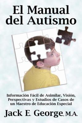 El Manual del Autismo: Informacin Fcil de Asimilar, Visin, Perspectivas y Estudios de Casos de Un Maestro de Educacin Especial (the Autism Ha