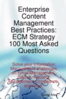 Enterprise Content Management Best Practices: Ecm Strategy 100 Most Asked Questions - Solve Your Information Management Challenges on Email Management 9781921523663
