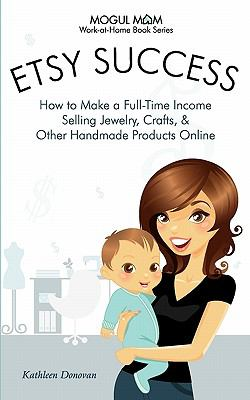 Etsy Success - How to Make a Full-Time Income Selling Jewelry, Crafts, and Other Handmade Products Online (Mogul Mom Work-At-Home Book Series) 9781926858036