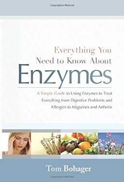 Everything You Need to Know about Enzymes: A Simple Guide to Using Enzymes to Treat Everything from Digestive Problems and Allergies to Migraines and 9781929774494