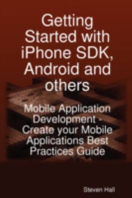 Getting Started with Iphone SDK, Android and Others: Mobile Application Development - Create Your Mobile Applications Best Practices Guide 9781921573163
