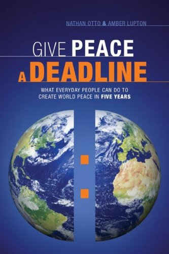 Give Peace a Deadline: What Ordinary People Can Do to Cause World Peace in Five Years 9781929774869