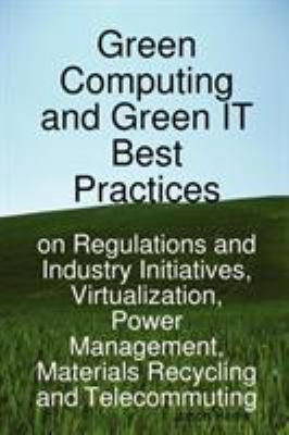 Green Computing and Green It Best Practices on Regulations and Industry Initiatives, Virtualization, Power Management, Materials Recycling and Telecom 9781921523441
