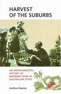 Harvest of the Suburbs: An Environmental History of Growing Food in Australian Cities 9781920694487