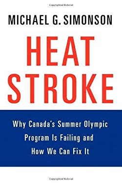 Heatstroke: Why Canada's Summer Olympic Program Is Failing -- And How We Can Fix It 9781926645070