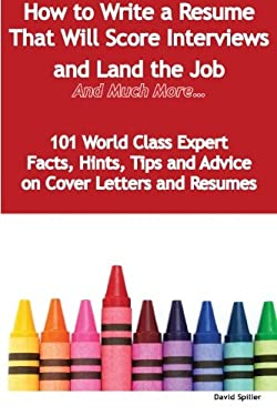 How to Write a Resume That Will Score Interviews and Land the Job - And Much More - 101 World Class Expert Facts, Hints, Tips and Advice on Cover Lett 9781921573811
