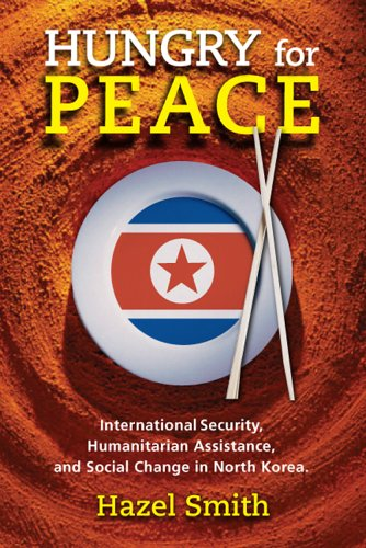 Hungry for Peace: International Security, Humanitarian Assistance, and Social Change in North Korea 9781929223589