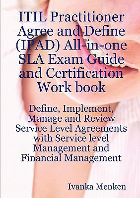 Itil Practitioner Agree and Define (Ipad) All-In-One Sla Exam Guide and Certification Work Book; Define, Implement, Manage and Review Service Level Ag 9781921523106