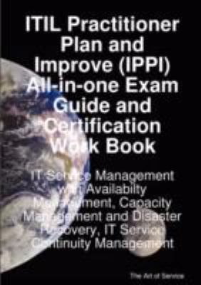 Itil Practitioner Plan and Improve (Ippi) All-In-One Exam Guide and Certification Work Book; It Service Management with Availabilty Management, Capaci 9781921523397