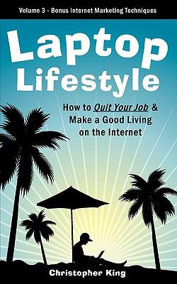 Laptop Lifestyle - How to Quit Your Job and Make a Good Living on the Internet (Volume 3 - Bonus Internet Marketing Techniques) 9781926858005