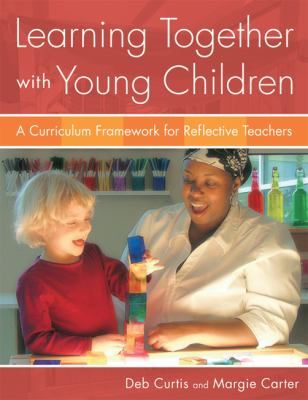 Learning Together with Young Children: A Curriculum Framework for Reflective Teachers 9781929610976