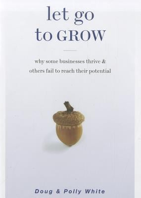 Let Go to Grow: Why Some Businesses Thrive & Others Fail to Reach Their Potential 9781928662617