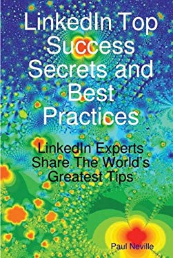 Linkedin Top Success Secrets and Best Practices: Linkedin Experts Share the World's Greatest Tips 9781921573316