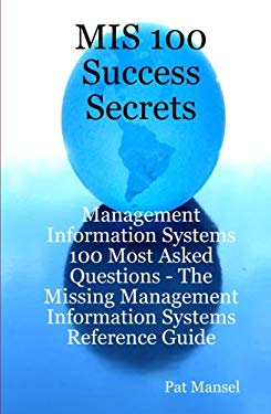 MIS 100 Success Secrets - Management Information Systems 100 Most Asked Questions: The Missing Management Information Systems Reference Guide 9781921523083
