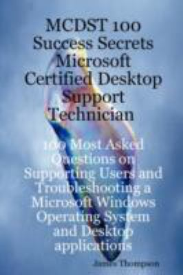 McDst 100 Success Secrets Microsoft Certified Desktop Support Technician 100 Most Asked Questions on Supporting Users and Troubleshooting a Microsoft 9781921523212