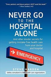 Never Go to the Hospital Alone: And Other Insider Secrets for Getting Mistake-Free Health Care from Your Doctor and Hospital