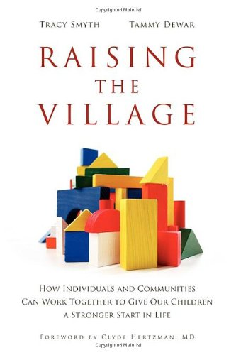 Raising the Village: How Individuals and Communities Can Work Together to Give Our Children a Stronger Start in Life 9781926645100
