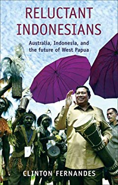 Reluctant Indonesians: Australia, Indonesia, and the Future of West Papua 9781921215063