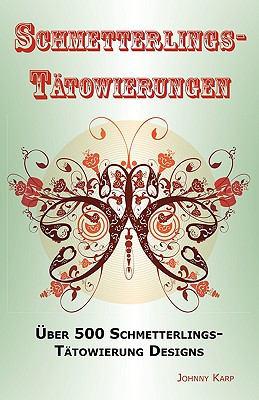 Schmetterlings-Tatowierungen: Uber 500 Schmetterlings-Tatowierung Designs, Ideen -Und Bilder Einschliesslich Stamm, Blumen, Flugel, Elfen, Keltische 9781926917054