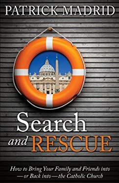 Search and Rescue: How to Bring Your Family and Friends Into or Back Into the Catholic Church 9781928832270