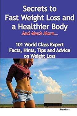 Secrets to Fast Weight Loss and a Healthier Body - And Much More - 101 World Class Expert Facts, Hints, Tips and Advice on Weight Loss 9781921573842